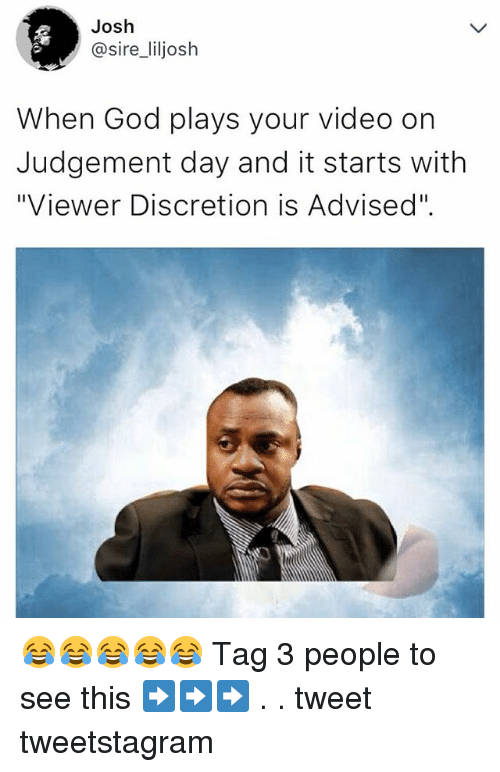 """God, Memes, and Video: Josh  @sire_liljosh  When God plays your video on  Judgement day and it starts with  """"Viewer Discretion is Advised"""". 😂😂😂😂😂 Tag 3 people to see this ➡️➡️➡️ . . tweet tweetstagram"""