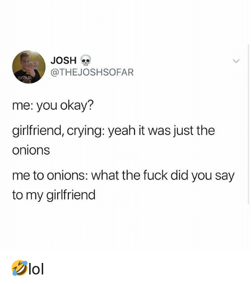 Crying, Memes, and Yeah: JOSH  @THEJOSHSOFAFR  ATTAO  me: you okay?  girlfriend, crying: yeah it was just the  onions  me to onions: what the fuck did you say  to my girlfriend 🤣lol