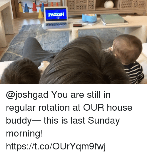 Memes, House, and Sunday: @joshgad You are still in regular rotation at OUR house buddy— this is last Sunday morning! https://t.co/OUrYqm9fwj