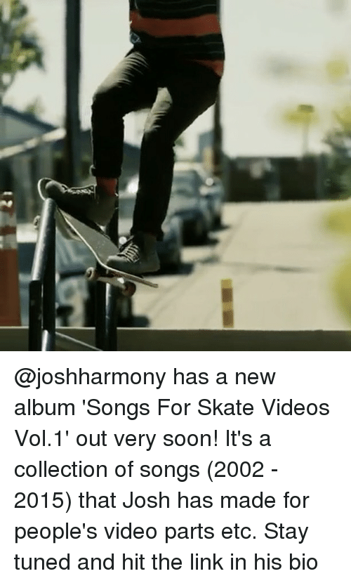 Memes, Soon..., and Songs: @joshharmony has a new album 'Songs For Skate Videos Vol.1' out very soon! It's a collection of songs (2002 - 2015) that Josh has made for people's video parts etc. Stay tuned and hit the link in his bio