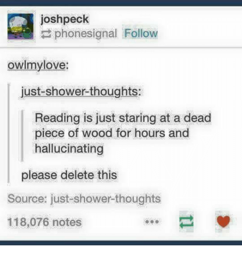 Shower, Shower Thoughts, and Source: joshpeck  phonesignal Follow  owlmylove:  just-shower-thoughts:  Reading is just staring at a dead  piece of wood for hours and  hallucinating  please delete this  Source: just-shower-thoughts  118,076 notes