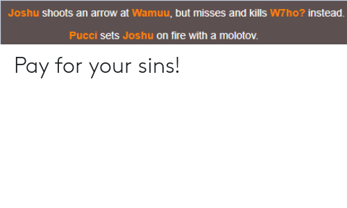 Fire, Arrow, and For: Joshu shoots an arrow at Wamuu, but misses and kills W7ho? instead.  Pucci sets Joshu on fire with a molotov. Pay for your sins!