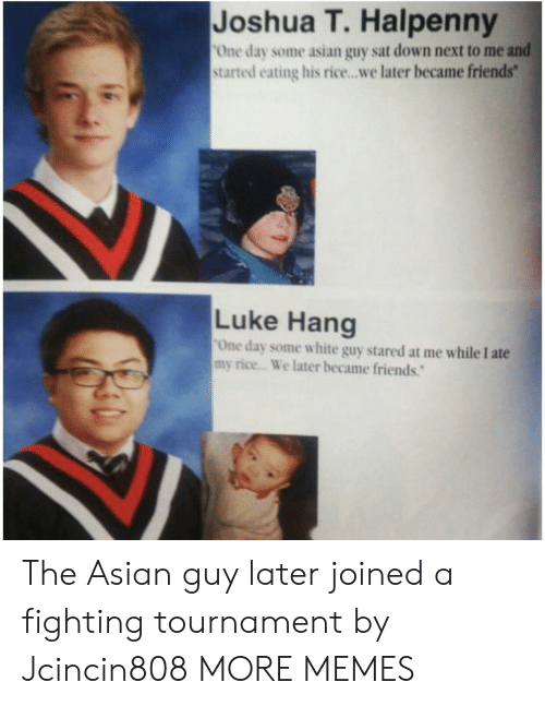 Asian, Dank, and Friends: Joshua T. Halpenny  One day some asian guy sat down next to me and  started eating his rice...we later became friends  Luke Hang  One day some white guy stared at me while I ate  my rice... We later became friends. The Asian guy later joined a fighting tournament by Jcincin808 MORE MEMES