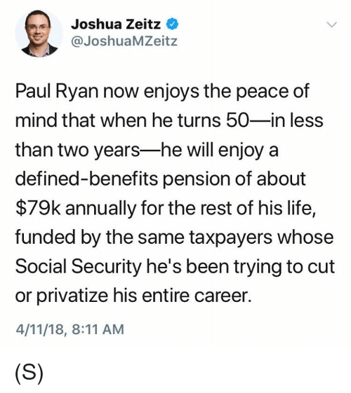 Life, Paul Ryan, and Mind: Joshua Zeitz  @JoshuaMZeitz  Paul Ryan now enjoys the peace of  mind that when he turns 50-in less  than two years-he will enjoy a  defined-benefits pension of about  $79k annually for the rest of his life,  funded by the same taxpayers whose  Social Security he's been trying to cut  or privatize his entire career.  4/11/18, 8:11 AM (S)