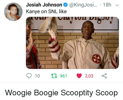 Kanye, Snl, and Boogie: Josiah Johnson@KingJosi.. 18h  Kanye on SNL like  10 t 961 203 Woogie Boogie Scooptity Scoop
