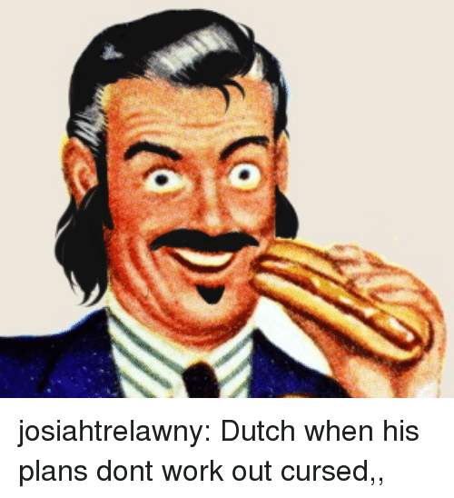 Tumblr, Work, and Blog: josiahtrelawny:  Dutch when his plans dont work out  cursed,,