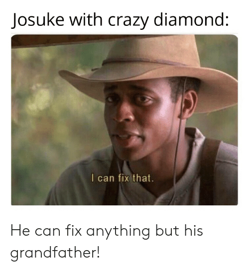 Crazy, Diamond, and Can: Josuke with crazy diamond:  I can fix that. He can fix anything but his grandfather!