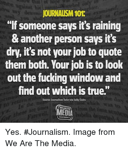 "Fucking, Memes, and True: JOURNALISM 101  ""If someone says it's raining  & another person says it's  dry, it's not your job to quote  them both. Your job is to look  out the fucking window and  find out which is true.""  Source: Journalism Tutor via Sally Claire  WE ARE THE  MEDIA Yes. #Journalism. Image from We Are The Media."