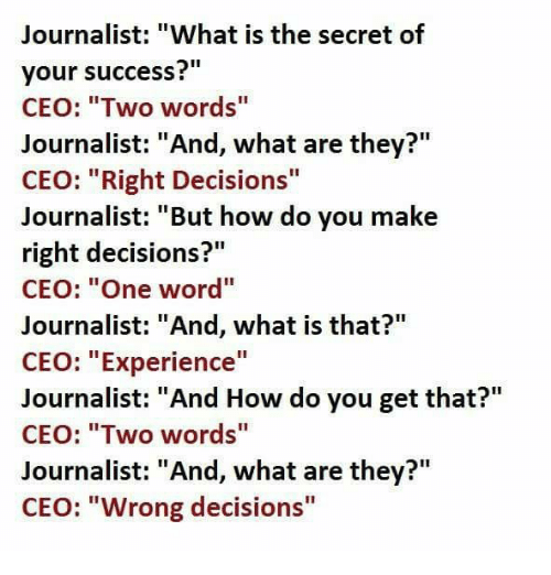 "Memes, 🤖, and The Secret: Journalist: ""What is the secret of  your success?""  CEO: ""Two words""  Journalist: ""And, what are they?""  CEO: ""Right Decisions""  Journalist: ""But how do you make  right decisions?""  CEO: ""One word""  Journalist: ""And, what is that?""  CEO: ""Experience""  Journalist: ""And How do you get that?""  CEO: ""Two words""  Journalist: ""And, what are they?""  CEO: ""Wrong decisions"""