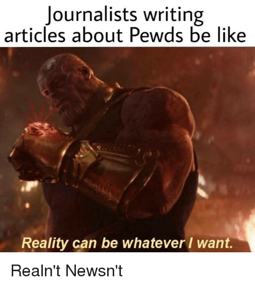 Be Like, Reality, and Can: Journalists writing  articles about Pewds be like  Reality can be whatever I want.