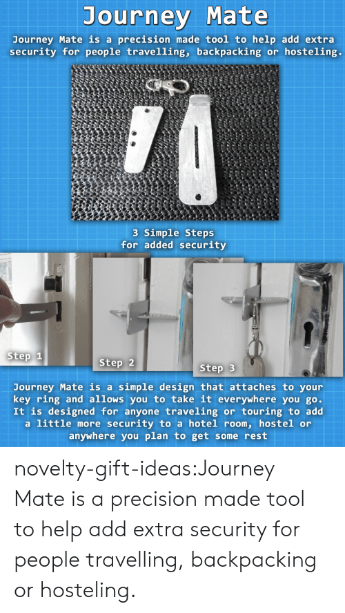 Journey, Tumblr, and Blog: Journey Mate  Journey Mate is a precision made tool to help add extra  security for people travelling, backpacking or hosteling.  3 Simple Steps  for added security  Step 1  Step 2  Step 3  Journey Mate is a simple design that attaches to your  key ring and allows you to take it everywhere you go  It is designed for anyone traveling or touring to add  a little more security to a hotel room, hostel or  anywhere you plan to get some rest novelty-gift-ideas:Journey Mateis a precision made tool to help add extra security for people travelling, backpacking or hosteling.