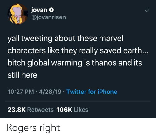 Bitch, Global Warming, and Iphone: Jovan e  @jovanrisen  7  yall tweeting about these marvel  characters like they really saved earth.  bitch global warming is thanos and its  still here  10:27 PM 4/28/19 Twitter for iPhone  23.8K Retweets 106K Likes Rogers right