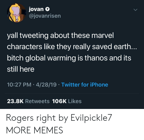 Bitch, Dank, and Global Warming: Jovan e  @jovanrisen  7  yall tweeting about these marvel  characters like they really saved earth.  bitch global warming is thanos and its  still here  10:27 PM 4/28/19 Twitter for iPhone  23.8K Retweets 106K Likes Rogers right by Evilpickle7 MORE MEMES