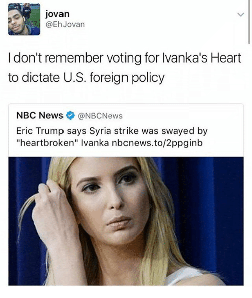 "Eric Trump, Memes, and News: Jovan  @Eh Jovan  I don't remember voting for lvanka's Heart  to dictate U.S. foreign policy  NBC News  NBCNews  Eric Trump says Syria strike was swayed by  ""heartbroken"" lvanka nbcnews.to/2ppginb"