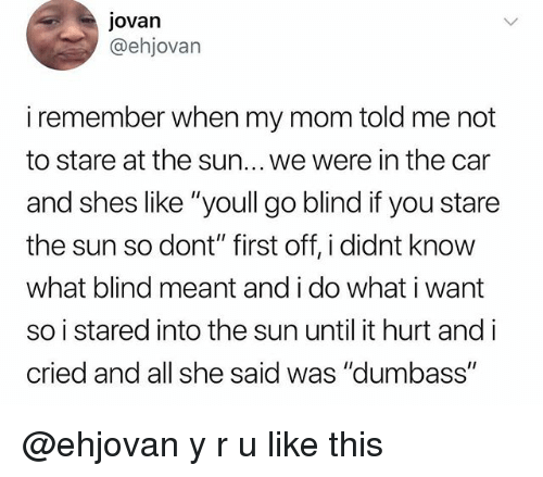 "Memes, Mom, and 🤖: jovan  @ehjovan  i remember when my mom told me not  to stare at the sun... we were in the car  and shes like ""youll go blind if you stare  the sun so dont"" first off, i didnt know  what blind meant and i do what i want  so i stared into the sun until it hurt and i  cried and all she said was ""dumbass"" @ehjovan y r u like this"