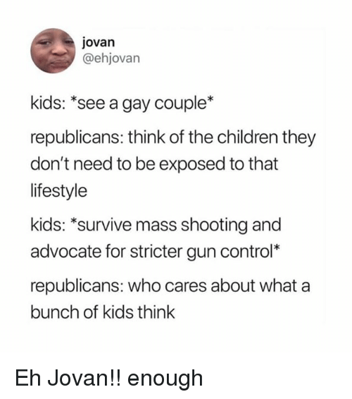 "Children, Memes, and Control: jovan  @ehjovan  kids: ""see a gay couple*  republicans: think of the children they  don't need to be exposed to that  lifestyle  kids: ""survive mass shooting and  advocate for stricter gun control*  republicans: who cares about what a  bunch of kids think Eh Jovan!! enough"