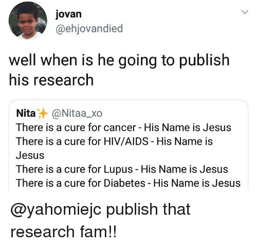 Fam, Jesus, and Memes: Jovan  @ehjovandied  well when is he going to publish  his research  Nita@Nitaa_xo  There is a cure for cancer His Name is Jesus  There is a cure for HIV/AIDS His Name is  Jesus  There is a cure for Lupus - His Name is Jesus  There is a cure for Diabetes His Name is Jesus @yahomiejc publish that research fam!!