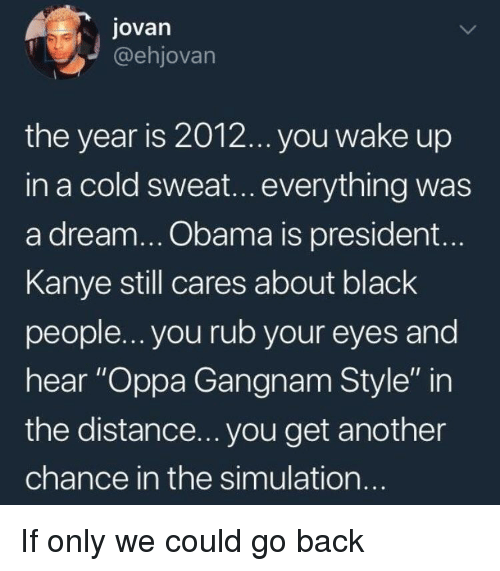 """A Dream, Kanye, and Obama: jovarn  @ehjovarn  the year is 2012... you wake up  in a cold sweat...everything was  a dream... Obama is president...  Kanye still cares about black  people... you rub your eyes and  hear """"Oppa Gangnam Style"""" in  the distance... you get another  chance in the simulation If only we could go back"""
