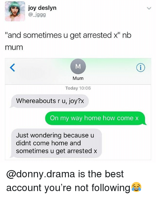 "Best, Home, and Today: joy deslyr  @ jggg  ""and sometimes u get arrested x"" nb  mum  Mum  Today 10:06  Whereabouts r u, joy?x  On my way home how come x  Just wondering because u  didnt come home and  sometimes u get arrested x @donny.drama is the best account you're not following😂"