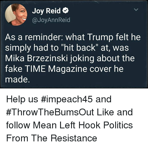 """Fake, Politics, and Help: Joy Reid e  @JoyAnnReid  As a reminder. what Trump felt he  simply had to """"hit back"""" at, was  Mika Brzezinski joking about the  fake TIME Magazine cover he  made. Help us #impeach45 and #ThrowTheBumsOut  Like and follow Mean Left Hook Politics From The Resistance"""