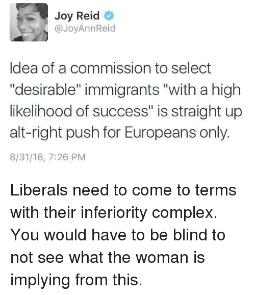 "Complex, Ups, and Immigration: Joy Reid  @Joy Ann Reid  Idea of a commission to select  ""desirable"" immigrants ""with a high  likelihood of success"" is straight up  alt-right push for Europeans only.  8/31/16, 7:26 PM Liberals need to come to terms with their inferiority complex. You would have to be blind to not see what the woman is implying from this."