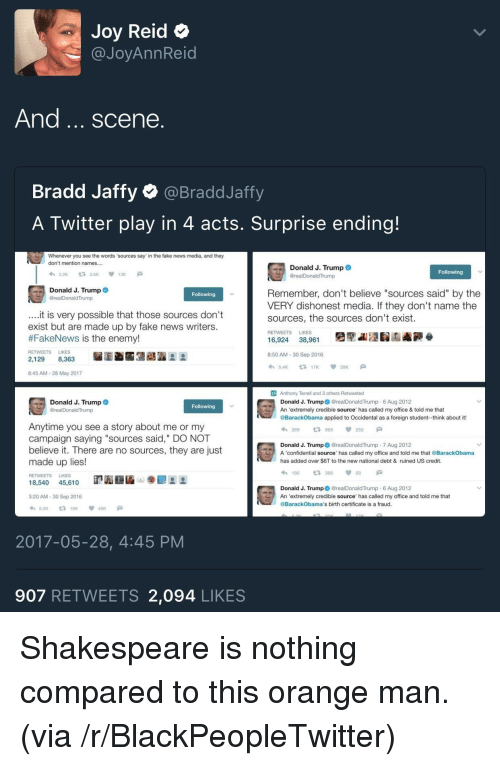 "Blackpeopletwitter, Fake, and News: Joy Reid  @JoyAnnReid  And. scene  Bradd Jaffy @BraddJaffy  A Twitter play in 4 acts. Surprise ending!  Whenever you see the words 'sources say"" in the fake news media, and they  don't mention names....  Donald J. Trump  @realDonaldTrump  Following  Donald J. Trump  Remember, don't believe ""sources said"" by the  VERY dishonest media. If they don't name the  sources, the sources don't exist.  Following  rump  .it is very possible that those sources don't  exist but are made up by fake news writers  #FakeNews is the enemy!  RETWEETS LIKES  16,924 38,961  8:50 AM-30 Sep 2016  わ9.AK t317K 30K  RETWEETS LIKES  2,129 8,363  8:45 AM-28 May 2017  Anthony Terrell and 3 others Retweeted  Donald J. Trump@realDonaldTrump 6 Aug 2012  Donald J. Trump  Following  rump  An 'extremely credible source has called my office & told me that  @BarackObama applied to Occidental as a foreign student--think about it!  Anytime you see a story about me or my  campaign saying ""sources said,"" DO NOT  believe it. There are no sources, they are just  わ269 969 252 a  Donald J. Trump@realDonaldTrump 7 Aug 2012  A confidential source' has called my office and told me that @BarackObama  has added over $6T to the new national debt & ruined US credit.  made up lies  わ186 t3386 58  Donald J. Trump@realDonaldTump 6 Aug 2012  @BarackObama's birth certificate is a fraud.  RETWEETS LIKES  3:20 AM-30 Sep 2016  An 'extremely credible source' has called my office and told me that  8.5K19K46K  2017-05-28, 4:45 PM  907 RETWEETS 2,094 LIKES <p>Shakespeare is nothing compared to this orange man. (via /r/BlackPeopleTwitter)</p>"