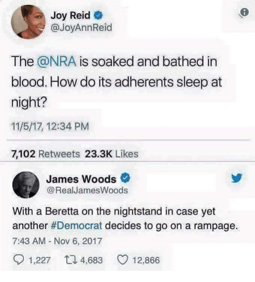 James Woods, Sleep, and How: Joy Reid  @JoyAnnReid  The @NRA is soaked and bathed in  blood. How do its adherents sleep at  night?  11/5/17, 12:34 PM  7,102 Retweets 23.3K Likes  James Woods  @RealJamesWoods  With a Beretta on the nightstand in case yet  another #Democrat decides to go on a rampage.  7:43 AM Nov 6, 2017  1,227 48 12,866