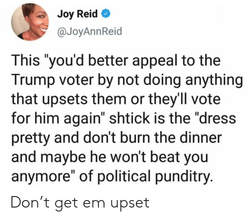 """The Dress, Dress, and Trump: Joy Reid  @JoyAnnReid  This """"you'd better appeal to the  Trump voter by not doing anything  that upsets them or they'll vote  for him again"""" shtick is the """"dress  pretty and don't burn the dinner  and maybe he won't beat you  anymore"""" of political punditry. Don't get em upset"""