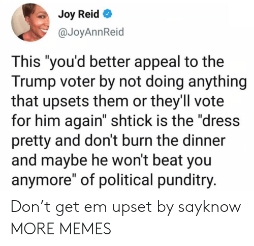 """Dank, Memes, and Target: Joy Reid  @JoyAnnReid  This """"you'd better appeal to the  Trump voter by not doing anything  that upsets them or they'll vote  for him again"""" shtick is the """"dress  pretty and don't burn the dinner  and maybe he won't beat you  anymore"""" of political punditry. Don't get em upset by sayknow MORE MEMES"""