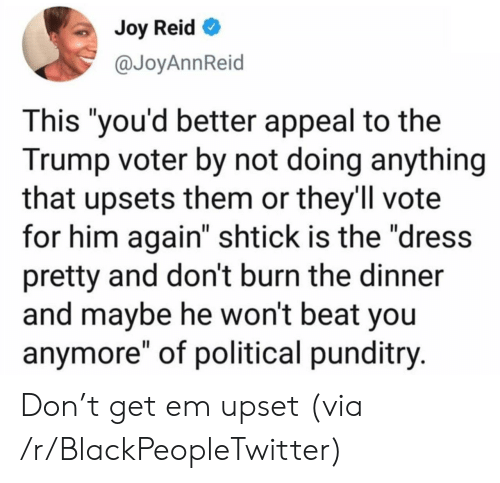 """Blackpeopletwitter, The Dress, and Dress: Joy Reid  @JoyAnnReid  This """"you'd better appeal to the  Trump voter by not doing anything  that upsets them or they'll vote  for him again"""" shtick is the """"dress  pretty and don't burn the dinner  and maybe he won't beat you  anymore"""" of political punditry. Don't get em upset (via /r/BlackPeopleTwitter)"""