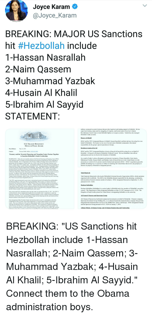 "Africa, Ali, and Head: Joyce Karam  @Joyce_Karam  BREAKING: MAJOR US Sanctions  nit #Hezbolah include  1-Hassan Nasrallah  2-Naim Qassem  3-Muhammad Yazbak  4-Husain Al Khalil  5-lbrahim Al Savvid  STATEMENT  military command in central Lebanon that provides logistical and training support to Hizballah. He ha:s  supervised training camps and the smuggling of weapons, and hosted experts from Iran's Islamic  Revolutionary Guard Corps to train Hizballah fighters on weapons systems. Yazbak has also managed  Hizballah's bank accounts  hal  OFAC and the TFTC designated Husayn Al-Khai, Hassan Nasrallah's poliical advisor, for acting for or on  behalf of Hizballah. Previously, he was one of several senior Hizballah commanders who shared  responsibility for the group's special operations in Europe  U.S. TREASURY DEPARTMENT  OFFICE OF PUBLIC AFFAIRS  Press Release:  Contact  Treasury and the Terrorist Financing and Targeting Center Partner Together  May 16, 2018  OFAC and the TFTC designated Ibrahim al-Amin al-Sayyid (al-Sayyid) for acting for or on behalf of  Hizballah. Al-Sayyid is the head of Hizballah's Political Council. He was Hizballah's first official  spokesperson and was involved in the formation of Hizballah.  Treasury Public Affairs, (202).622-2960  to Sanction Hizballah's Senior Leadership  As a result of today's action, all property and interests in property of Hasan Nasrallah, Nam Qasim  Muhammad Yazbak, Husayn Khalil, and Ibrahim Amin al-Sayyid that are in the United States or in the  possession or control of U.S. persons must be blocked and reported to OFAC. OFACs regulations generally  prohibit all dealings by U.S. persons or within (or transiting) the United States that involve any property or  interests in property of blocked or designated persons.  WASHINGTON Today, the seven member nations of the Terrorist Financing and Targeting Center (TFTC  took significant actions to disrupt an Iranian-backed terrorist group by designating the senior leadership of  Lebanese Hizballa. The U.S. Department of the Treasury's Offiee of Foreign Assets Control (OFAC) in  partnership with the Kingdom of Saudi Arabia, the co-chair of the Terrorist ing Targeting Center  (TFTC). and the other TF IC member states the Kingdom of Bahrai the State of Kuwait, the Sultanate of  Oman, the State of Qatar, and the United Arab Emirates (UAE) designated members of Hizballah's Shura  Council, the primary decision-making body of Hizballah. Specifically, OFAC. together with Gulf partners  designated Hasan Nasrallah, the Secretary General of Hizballah. OFAC and the TFTC nations further  designated Naim Qasim, Muhammad Yazbak, Husayn Al- Khali, and Ibrahim al-Amin al-Sayyid pursuant  to Exccutive Order (E O 13224, which targets terrorists and those providing support to terrorists or acts of  terrorism In aditon, TFTC Member States also designated the following key izhallah-affiliated  individuals and entities: Talal Hamiyah, Ali Youssef Charara, Spectrum Group, Hassan Ebrahimi, Maher  Trading. Hashem Safieddine, Adham Tabaja, Al-Inmaa Group, and Al-Inmaa Engineering and Contracting  all of whom were previously designated by the U.S.  Talal Hamivah  Talal Hamiyah (Hamiyah) is the head of Hizballah's External Security Organization (ESO), which maintains  organized cells worldwide. The ESO is the Hizballah element r  and execution of terrorist attacks outside of Lebanon. OFAC designated Hamiyah on September 13, 2012  pursuant to E.O. 13224  nsible for the planning, coordination,  The TFTC again demonstrated its great value to international security hy disrupting Iran and Hizhallah's  destabilizing inluence in the region. By targetng Hizhallah's Shura Council, our nations collectively  rejected the false distinction between a so-called Political Wing and Hizhallah's global terrorist plotting  said Secretary of the Treasury Steven T. Mauchin. ""Under the dictates of the Iranian Revolutionary Guard  Corps-Qods Force (IRGC-QF). Secrctary General and head of the Shura Council Hassan Nasrallah is  prolonging the human sutfering in Syria. fueling the violence in Iraq and Yemen. putting the Lebanese state  and the Lebanese pcople at risk, and destabilizing the entire region""  Hashem Safieddine (Safieddine) is a senior leader in Hizballah and a key member of Hizballah's executive  council. The Department of State designated Safieddine on May 19, 2017 pursuant to E  Kingdom of Saudi Arabia joined the United States in designating Safieddine on the same day.  .O. 13224. The  This is the second TFTC designation action since the center was announced on May 21, 2017. The TFTC is  a bold and historic eort to expand and strengthen the seven member states' cooperation to counter the  tinancing of tcrrorism. The TFTC facilitates coordinated disruptive actions, sharing of financial intelligence  information. and member state capacity-building to targct terrorist tinancing networks and related activitics  that pose national sccurity threats to TFTC members.  These designations follow President Trump's decision last week to cease U.S. participation in the Joint  Compechensive Plan of Action, and to begin reimposing U.S. nuclear-related sanctions on the Iranian  regime. They are in furtherance of the goal of addressing the totality of Iran's malign activitics and  regionally destabilizing behavor, including that of Hizballah. These designations complement disruptive  action Treasury took last week to shut down an extensive currency exchange network in Iran and the UAIE  that was transfering millionsto Iran's Islamic Revolutionary Guard Corps-Qods Foree (IRGC-QF), and they  Ali Charara (Charara) has facilitated commercial investments on behalf of Hizballah. Charara's company  Spectrum Investment Group Holding SAL, is a Lebanon-based telecommunications company that provides  integrated telecommunications services in the Middle East, Africa, and Europe. OFAC designated Charara  and the Spectrum Group pursuant to E.O. 13224 on January 7, 2016"