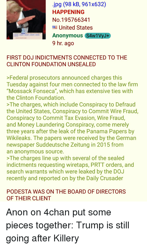 "4chan, Money, and Anonymous: jpg (98 kB, 961x632)  HAPPENING  No.195766341  United States  Anonymous S4w1VyJ+  9 hr. agc  FIRST DOJ INDICTMENTS CONNECTED TO THE  CLINTON FOUNDATION UNSEALED  >Federal prosecutors announced charges this  Tuesday against four men connected to the law firm  ""Mossack Fonseca"", which has extensive ties with  the Clinton Foundation.  >The charges, which include Conspiracy to Defraud  the United States, Conspiracy to Commit Wire Fraud,  Conspiracy to Commit Tax Evasion, Wire Fraud,  and Money Laundering Conspiracy, come merely  three years after the leak of the Panama Papers by  Wikileaks. The papers were received by the German  newspaper Suddeutsche Zeitung in 2015 from  an anonymoUs Source.  The charges line up with several of the sealed  indictments requesting wiretaps, PRTT orders, and  search warrants which were leaked by the DO.J  recently and reported on by the Daily Crusader  PODESTA WAS ON THE BOARD OF DIRECTORS  OF THEIR CLIENT Anon on 4chan put some pieces together: Trump is still going after Killery"