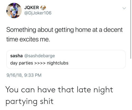 Shit, Home, and Time: JQKER  @DjJoker106  ol  Something about getting home at a decent  time excites me.  sasha @sashdebarge  day parties >>>nightclubs  9/16/18, 9:33 PM You can have that late night partying shit