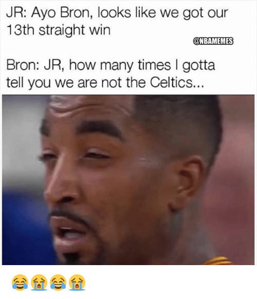 How Many Times, Nba, and Celtics: JR: Ayo Bron, looks like we got our  13th straight win  @NBAMEMES  Bron: JR, how many times I gotta  tell you we are not the Celtics.. 😂😭😂😭