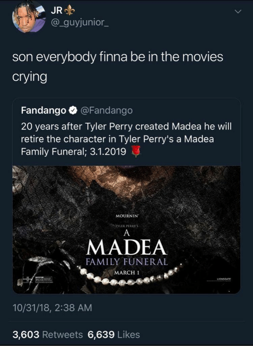 Crying, Family, and Movies: JR  @_guyjunior_  son everybody finna be in the movies  crying  Fandango @Fandango  20 years after Tyler Perry created Madea he will  retire the character in Tyler Perry's a Madea  Family Funeral; 3.1.2019  MOURNIN  TYLER PERRYS  MADEA  FAMILY FUNERAL  MARCH 1  10/31/18, 2:38 AM  3,603 Retweets 6,639 Likes