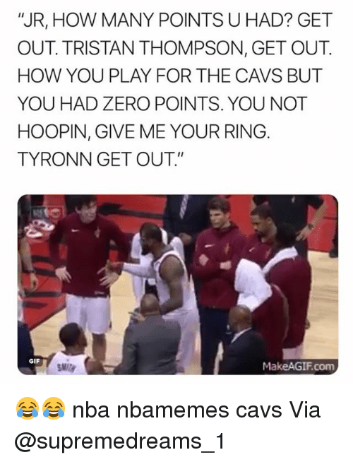 "Basketball, Cavs, and Gif: ""JR, HOW MANY POINTS U HAD? GET  OUT. TRISTAN THOMPSON, GET OUT.  HOW YOU PLAY FOR THE CAVS BUT  YOU HAD ZERO POINTS. YOU NOT  HOOPIN, GIVE ME YOUR RING  TYRONN GET OUT.""  GIF  MakeAGIF.com 😂😂 nba nbamemes cavs Via @supremedreams_1"