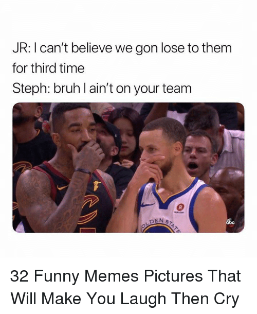 Abc, Bruh, and Funny: JR: I can't believe we gon lose to them  for third time  Steph: bruh l ain't on your team  abc 32 Funny Memes Pictures That Will Make You Laugh Then Cry