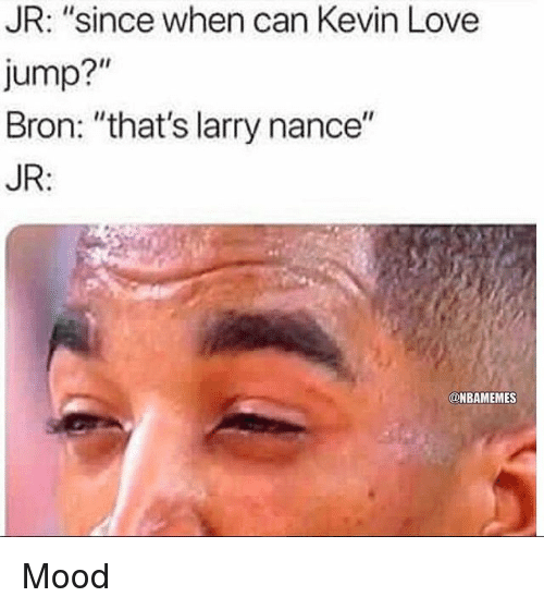 "Kevin Love, Larry Nance Jr., and Love: JR: ""since when can Kevin Love  Jump?""  Bron: ""that's larry nance""  JR:  @NBAMEMES Mood"