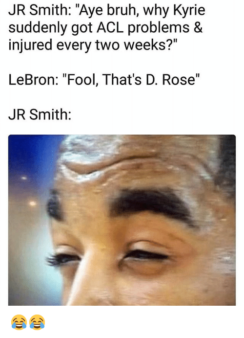 "Bruh, J.R. Smith, and Memes: JR Smith: ""Aye bruh, why Kyrie  suddenly got ACL problems &  injured every two weeks?""  LeBron: ""Fool, That's D. Rose""  JR Smith: 😂😂"