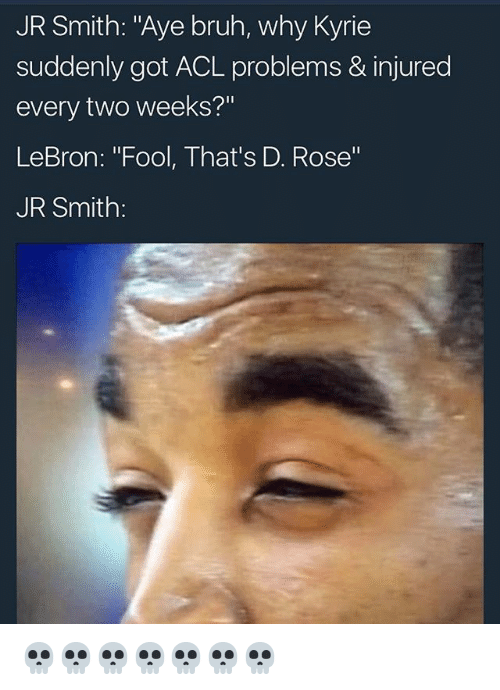 "Bruh, J.R. Smith, and Memes: JR Smith: ""Aye bruh, why Kyrie  suddenly got ACL problems & injured  every two weeks?""  LeBron: ""Fool, That's D. Rose""  JR Smith: 💀💀💀💀💀💀💀"