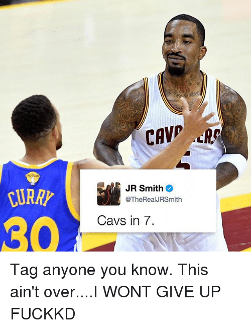 Cavs, J.R. Smith, and Memes: JR Smith  @TheRealJRSmith  Cavs in 7. Tag anyone you know. This ain't over....I WONT GIVE UP FUCKKD