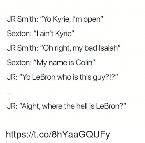 "Bad, J.R. Smith, and Memes: JR Smith: ""Yo Kyrie, I'm open""  Sexton: ""l ain't Kyrie""  JR Smith: ""Oh right, my bad Isaiah""  Sexton: ""My name is Colin""  JR: ""Yo LeBron who is this guy?!?""  JR: ""Aight, where the hell is LeBron?"" https://t.co/8hYaaGQUFy"