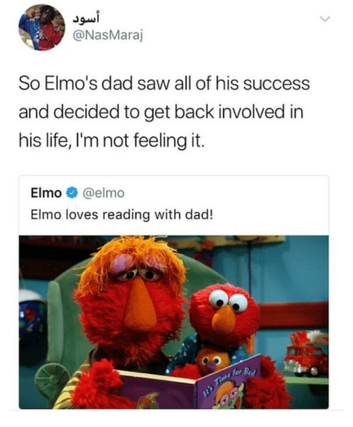Dad, Elmo, and Life: Js.i  @NasMaraj  So Elmo's dad saw all of his success  and decided to get back involved in  his life, I'm not feeling it.  Elmo @elmo  Elmo loves reading with dad!