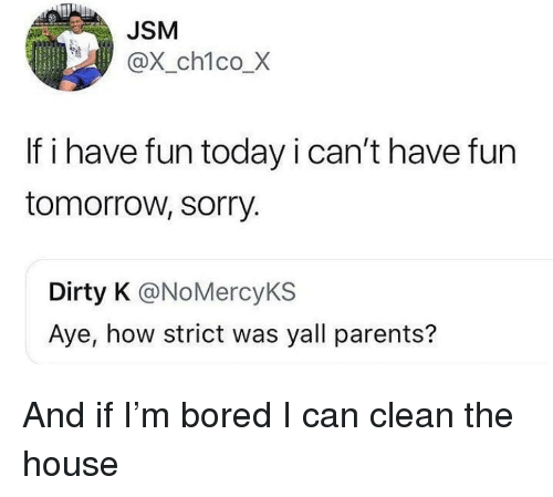 Blackpeopletwitter, Bored, and Funny: JSM  @X_ch1co_X  If i have fun today i can't have fun  tomorrow, sorry.  Dirty K @NoMercyKS  Aye, how strict was yall parents?