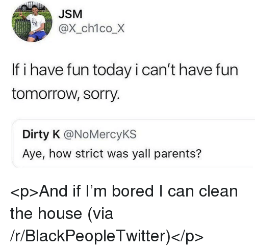 Blackpeopletwitter, Bored, and Parents: JSM  @X_ch1co_X  If i have fun today i can't have fun  tomorrow, sorry.  Dirty K @NoMercyKS  Aye, how strict was yall parents? <p>And if I'm bored I can clean the house (via /r/BlackPeopleTwitter)</p>