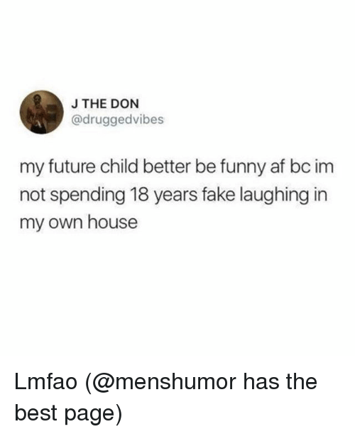 Af, Fake, and Funny: JTHE DON  @druggedvibes  my future child better be funny af bc im  not spending 18 years fake laughing in  my own house Lmfao (@menshumor has the best page)