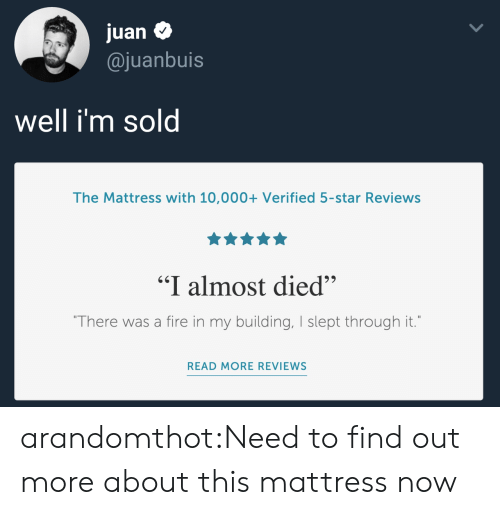 """Fire, Tumblr, and Blog: juan $  @juanbuis  Well im sol  The Mattress with 10,000+ Verified 5-star Reviews  """"I almost died""""  There was a fire in my building, I slept through it.  READ MORE REVIEWS arandomthot:Need to find out more about this mattress now"""