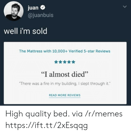 """Fire, Memes, and Mattress: juan  @juanbuis  well i'm sold  The Mattress with 10,000+ Verified 5-star Reviews  """"I almost died""""  There was a fire in my building, I slept through it.  READ MORE REVIEWS High quality bed. via /r/memes https://ift.tt/2xEsqqg"""