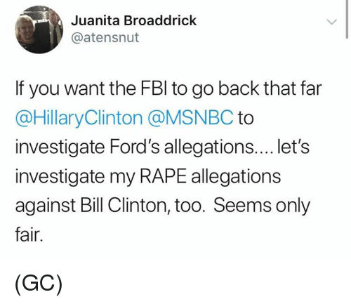 Bill Clinton, Memes, and Msnbc: Juanita Broaddrick  @atensnut  If you want the FBl to go back that far  @HillaryClinton @MSNBC to  investigate Ford's allegations.... let's  investigate my RAPE allegations  against Bill Clinton, too. Seems only  fair. (GC)