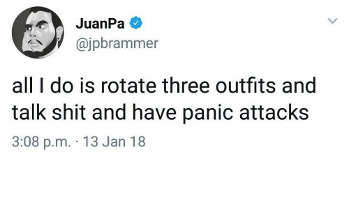 Shit, Three, and All: JuanPa  @jpbrammer  all I do is rotate three outfits and  talk shit and have panic attacks  3:08 p.m. 13 Jan 18